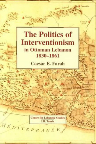 Politics of Interventionism in Ottoman Lebanon, 1830-1861  by  Ceasar E. Farah