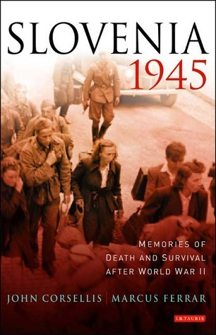 Slovenia, 1945: Memories of Death and Survival after World War II  by  John Corsellis