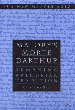 Malorys Morte DArthur: Remaking Arthurian Tradition  by  Catherine Batt