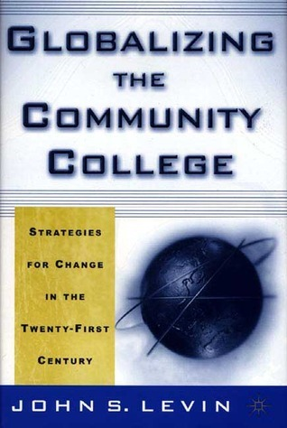 Globalizing the Community College: Strategies for Change in the Twenty-First Century John S. Levin