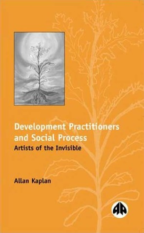 Development Practitioners and Social Process: Artists of the Invisible Allan Kaplan