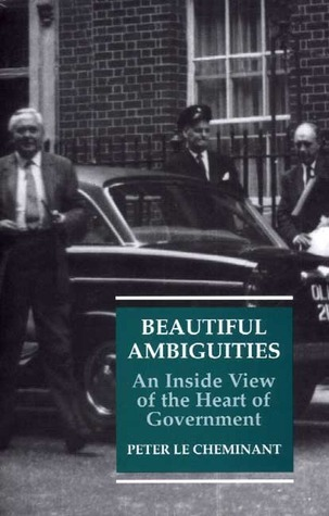 Beautiful Ambiguities: An Inside View of the Heart of Government Peter Le Cheminant