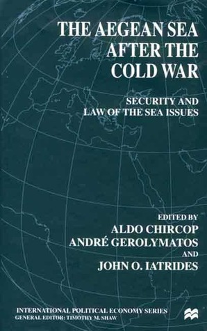 The Aegean Sea After the Cold War: Security and Law of the Sea Issues  by  John O. Iatrides