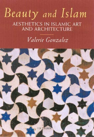 Beauty and Islam: Aesthetics in Islamic Art and Architecture Valérie Gonzalez