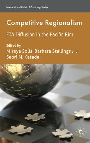 Competitive Regionalism: FTA Diffusion in the Pacific Rim Mireya Solis