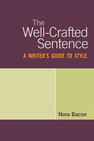 The Well-Crafted Sentence: A Writers Guide to Style Nora Bacon