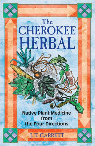 Cherokee Herbal: Native Plant Medicine from the Four Directions  by  J.T. Garrett