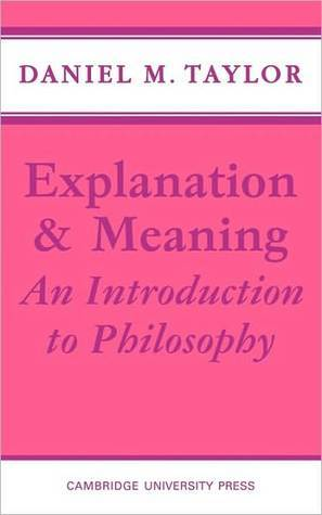 Explanation and Meaning: An Introduction to Philosophy Daniel M. Taylor