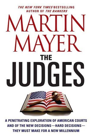 The Judges: A Penetrating Exploration of American Courts and of the New Decisions--Hard Decisions--They Must Make for a New Millennium  by  Martin Mayer