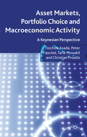 Asset Markets, Portfolio Choice and Macroeconomic Activity: A Keynesian Perspective  by  Toichiro Asada