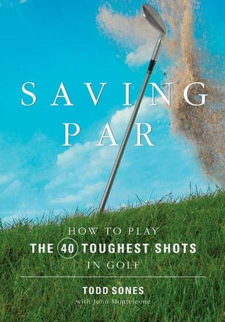 Saving Par: How to Hit the 40 Toughest Shots in Golf Todd Sones