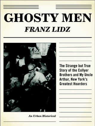 Ghosty Men: The Strange but True Story of the Collyer Brothers, New Yorks Greatest Hoarders: An Urban Historical  by  Franz Lidz