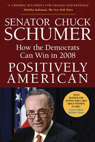 Positively American: How the Democrats Can Win in 2008  by  Chuck Schumer