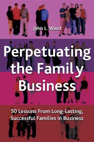 Perpetuating The Family Business: 50 Lessons Learned from Long Lasting, Successful Families in Business  by  John L. Ward