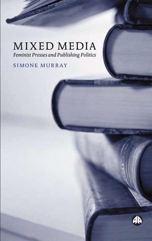 Mixed Media: Feminist Presses and Publishing Politics Simone Murray