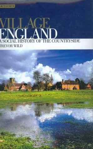 Village England: A Social History of the Countryside  by  Trevor Wild