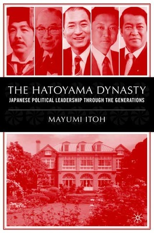 The Hatoyama Dynasty: Japanese Political Leadership Through the Generations Mayumi Itoh