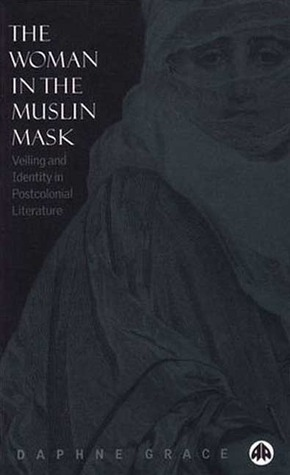 The Woman in the Muslin Mask: Veiling and Identity in Postcolonial Literature Daphne Grace
