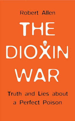 The Dioxin War: Truth and Lies About a Perfect Poison Robert Allen