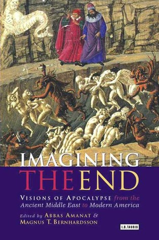 Imagining the End: Visions of Apocalypse from the Ancient Middle East to Modern America  by  Abbas Amanat