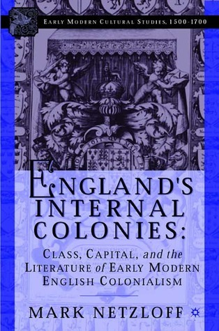 Englands Internal Colonies: Class, Capital, and the Literature of Early Modern English Colonialism Mark Netzloff