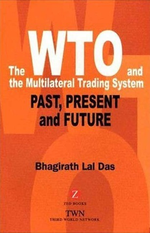The WTO and the Multilateral Trading System: Past, Present and Future  by  Bhagirath L. Das