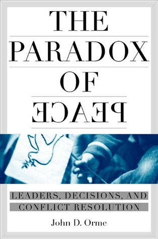 The Paradox of Peace: Leaders, Decisions, and Conflict Resolution  by  John Orme