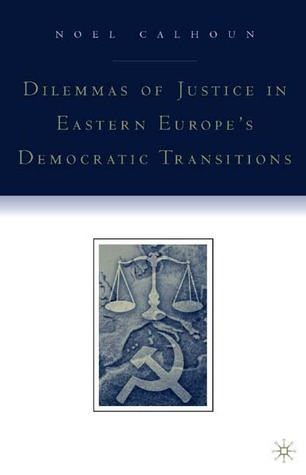 Dilemmas of Justice in Eastern Europes Democratic Transitions Noel Calhoun