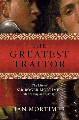 The Greatest Traitor: The Life of Sir Roger Mortimer, Ruler of England: 1327--1330  by  Ian Mortimer