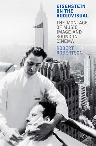 Eisenstein on the Audiovisual: The Montage of Music, Image and Sound in Cinema Robert Robertson
