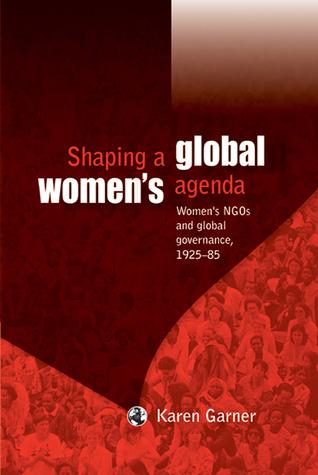 Shaping a Global Womens Agenda: Womens NGOs and Global Governance, 1925-85 Karen Garner
