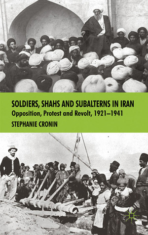 Soldiers, Shahs and Subalterns in Iran: Opposition, Protest and Revolt, 1921-1941  by  Stephanie Cronin