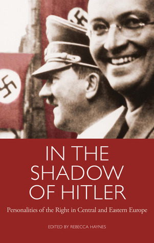 In the Shadow of Hitler: Personalities of the Right in Central and Eastern Europe  by  Rebecca Haynes