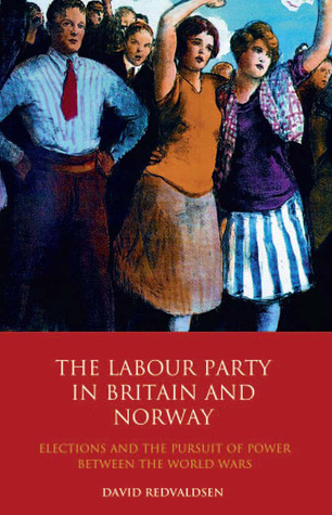 The Labour Party in Britain and Norway: Elections and the Pursuit of Power between the World Wars  by  David Redvaldsen