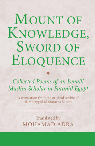 Mount of Knowledge, Sword of Eloquence: Collected Poems of an Ismaili Muslim Scholar in Fatimid Egypt Mohamad Adra