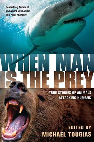 When Man is the Prey: True Stories of Animals Attacking Humans Michael J. Tougias