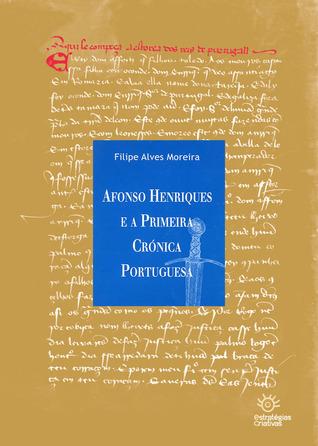 Afonso Henriques E A Primeira Crónica Portuguesa  by  Filipe Alves Moreira