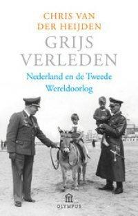 Grijs verleden: Nederland en de Tweede Wereldoolog Chris van der Heijden