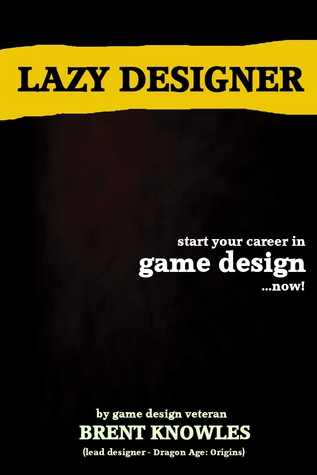 The Lazy Designer Start a Career in Videogame Design Brent Knowles