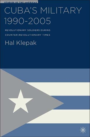 Cubas Military 1990-2005: Revolutionary Soldiers during Counter-Revolutionary Times  by  Hal Klepak
