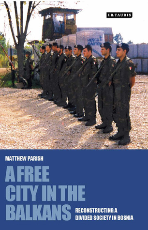 Free City in the Balkans: Reconstructing a Divided Society in Bosnia  by  Matthew Parish
