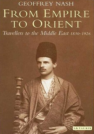 From Empire to Orient: Travellers to the Middle East, 1830-1926  by  Geoffrey P. Nash