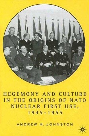 Hegemony and Culture in the Origins of NATO Nuclear First Use, 1945-1955  by  Andrew Johnston