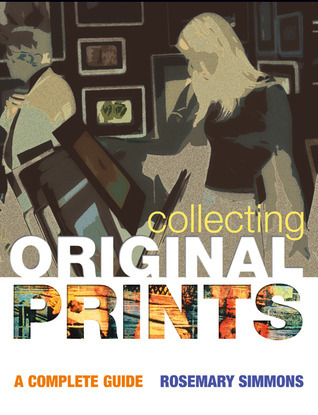 Collecting Original Prints: A beginners guide Rosemary Simmons