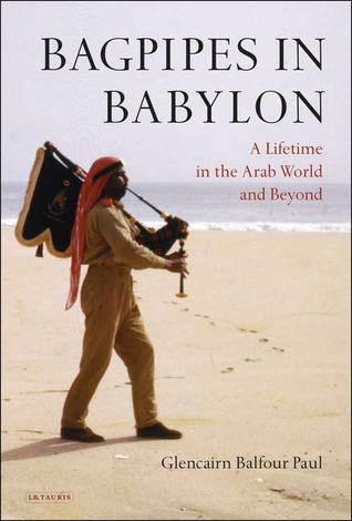Bagpipes in Babylon: A Lifetime in the Arab World and Beyond Glencairn Balfour Paul