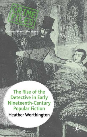 The Rise of the Detective in Early Nineteenth Century Popular Fiction  by  Heather Worthington