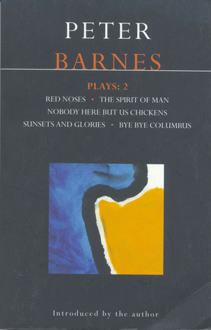 Plays 2: Red Noses / The Spirit of Man / Nobody Here But Us Chickens / Sunsets and Glories / Bye Bye Columbus  by  Peter Barnes