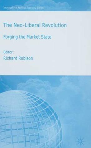 The Neoliberal Revolution: Forging the Market State Richard Robison