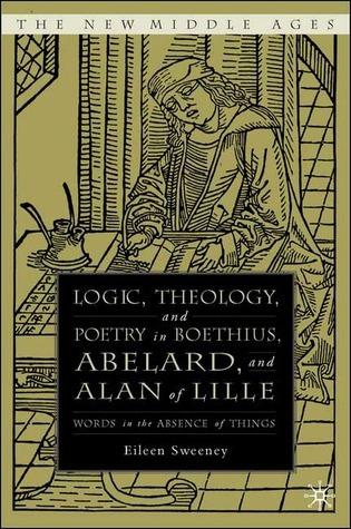 Logic, Theology, and Poetry in Boethius, Abelard, and Alan of Lille: Words in the Absence of Things Eileen C. Sweeney