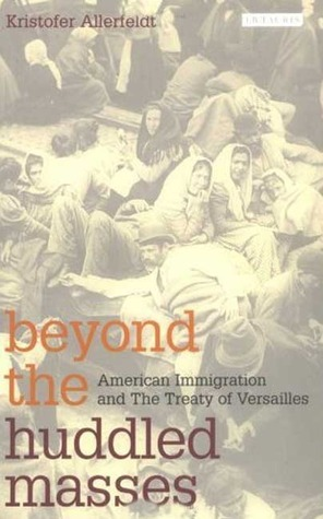 Beyond the Huddled Masses: American Immigration and the Treaty of Versailles Kristofer Allerfeldt